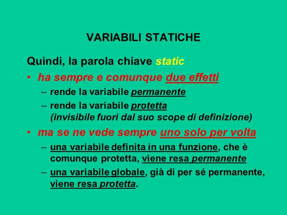 VARIABILI STATICHE Quindi, la parola chiave static ha sempre e comunque due effetti –rende la variabile permanente –rende la variabile protetta (invis