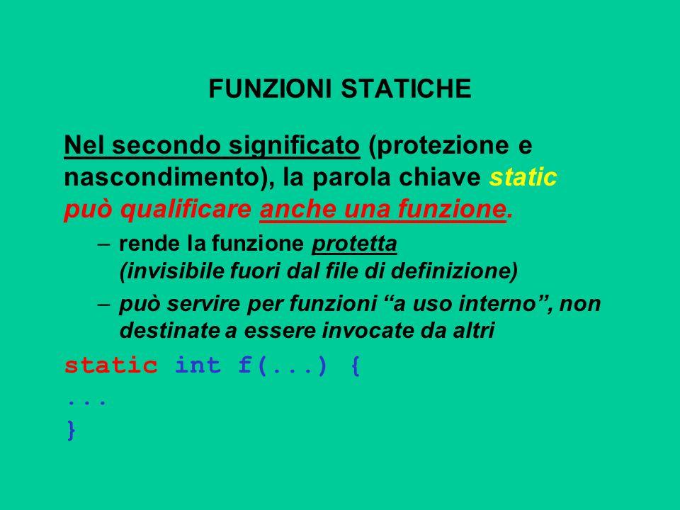 FUNZIONI STATICHE Nel secondo significato (protezione e nascondimento), la parola chiave static può qualificare anche una funzione. –rende la funzione