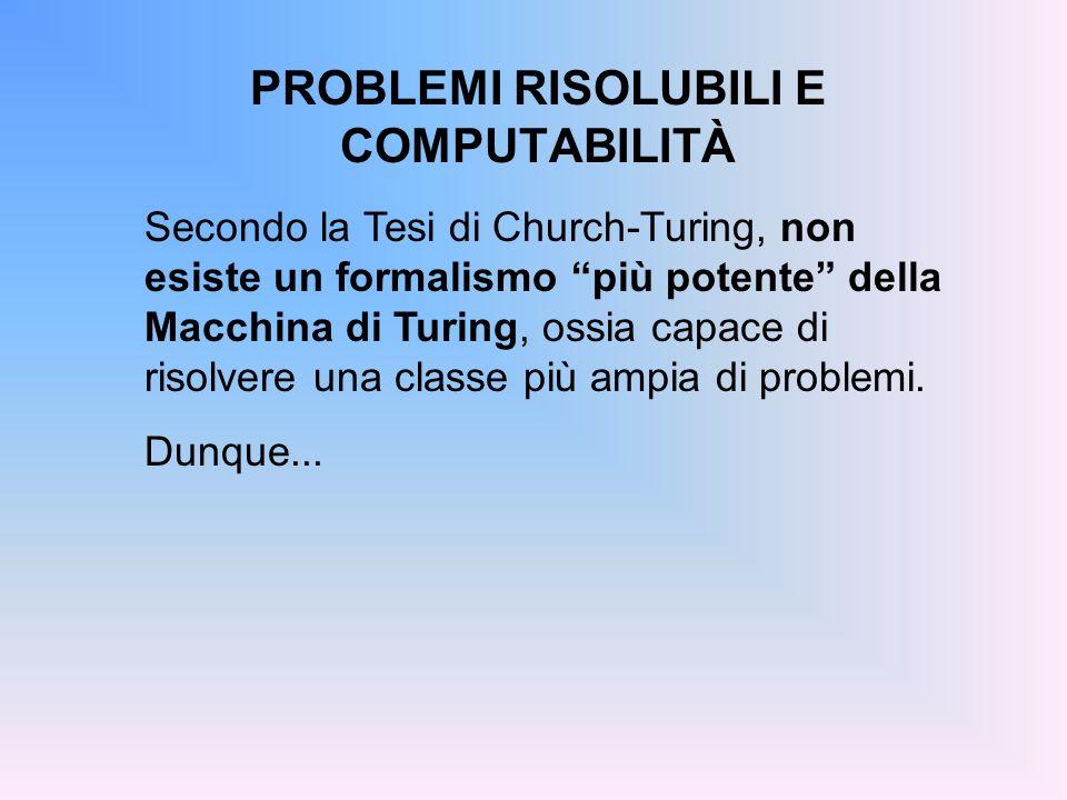 PROBLEMI RISOLUBILI E COMPUTABILITÀ Secondo la Tesi di Church-Turing, non esiste un formalismo più potente della Macchina di Turing, ossia capace di r