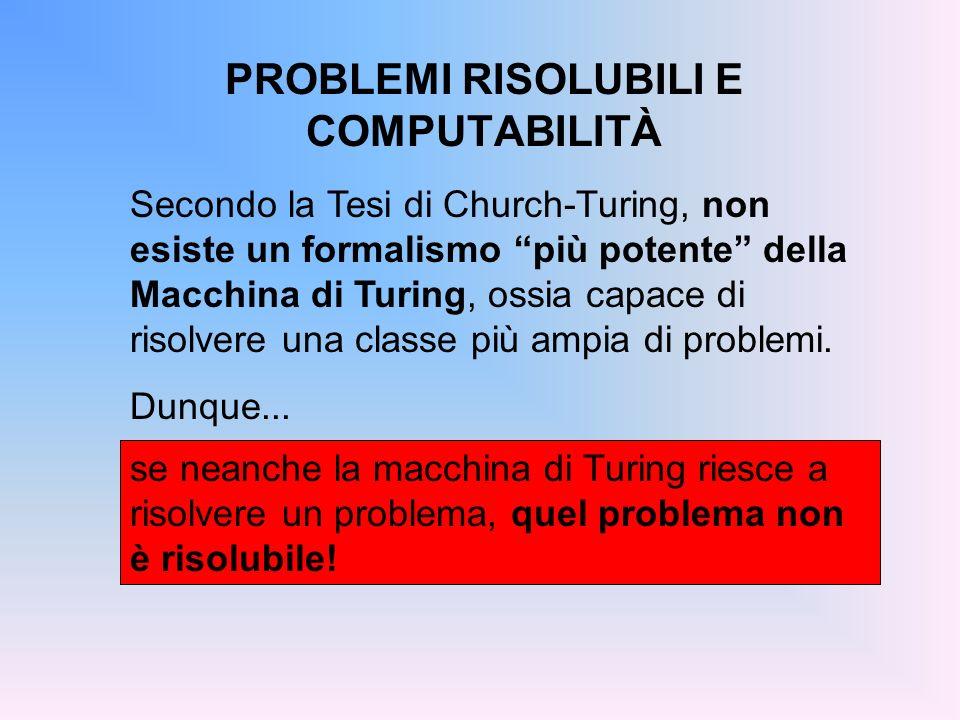 PROBLEMI RISOLUBILI E COMPUTABILITÀ se neanche la macchina di Turing riesce a risolvere un problema, quel problema non è risolubile! Secondo la Tesi d