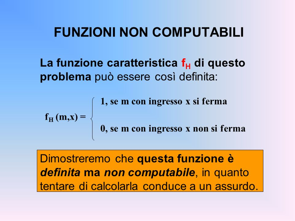 FUNZIONI NON COMPUTABILI La funzione caratteristica f H di questo problema può essere così definita: f H (m,x) = 1, se m con ingresso x si ferma 0, se
