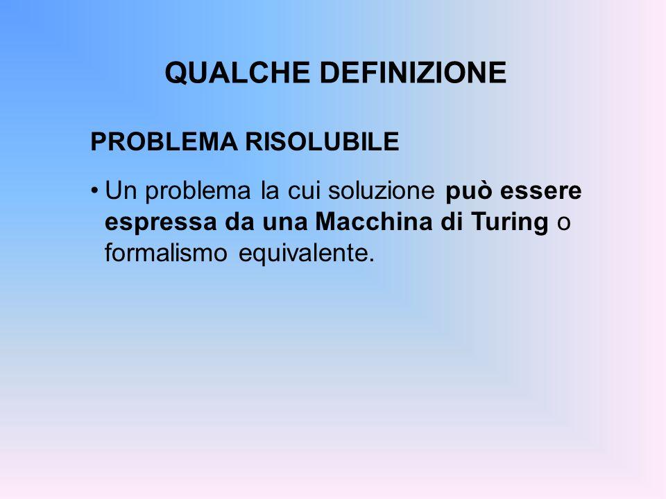 QUALCHE DEFINIZIONE PROBLEMA RISOLUBILE Un problema la cui soluzione può essere espressa da una Macchina di Turing o formalismo equivalente.
