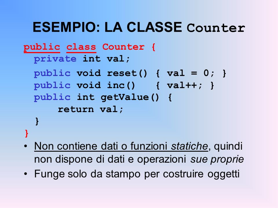 ESEMPIO: LA CLASSE Counter public class Counter { private int val; public void reset() { val = 0; } public void inc() { val++; } public int getValue() { return val; } } Non contiene dati o funzioni statiche, quindi non dispone di dati e operazioni sue proprie Funge solo da stampo per costruire oggetti