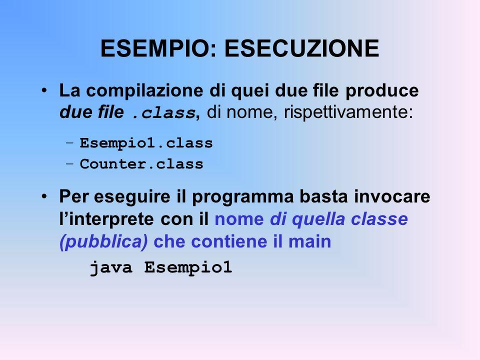 ESEMPIO: ESECUZIONE La compilazione di quei due file produce due file.class, di nome, rispettivamente: –Esempio1.class –Counter.class Per eseguire il programma basta invocare linterprete con il nome di quella classe (pubblica) che contiene il main java Esempio1