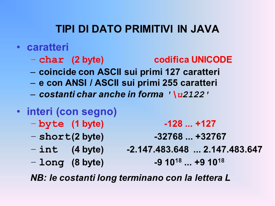 TIPI DI DATO PRIMITIVI IN JAVA caratteri –char (2 byte)codifica UNICODE –coincide con ASCII sui primi 127 caratteri –e con ANSI / ASCII sui primi 255 caratteri –costanti char anche in forma \u2122 interi (con segno) –byte (1 byte) -128...