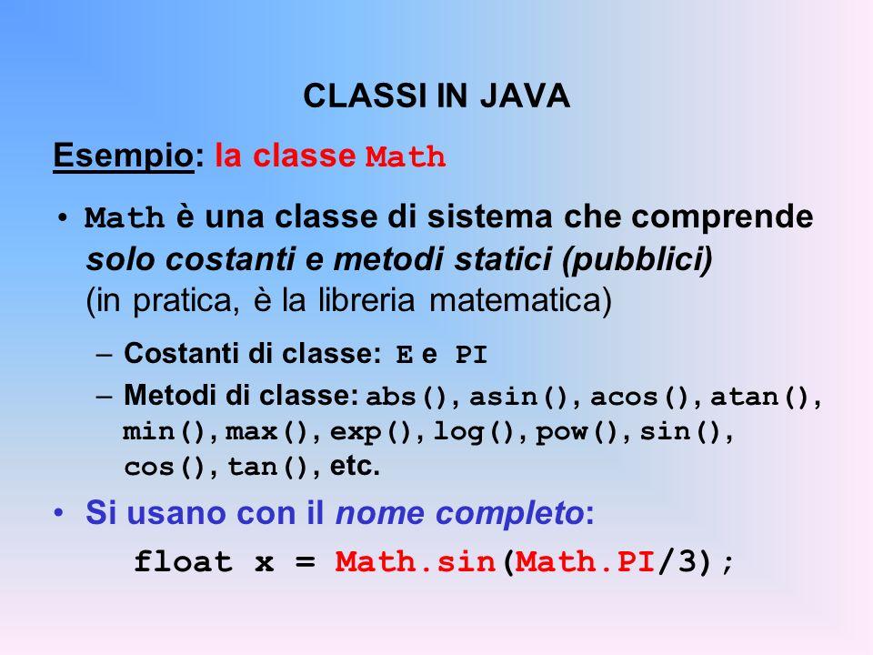 CLASSI IN JAVA Esempio: la classe Math Math è una classe di sistema che comprende solo costanti e metodi statici (pubblici) (in pratica, è la libreria matematica) –Costanti di classe: E e PI –Metodi di classe: abs(), asin(), acos(), atan(), min(), max(), exp(), log(), pow(), sin(), cos(), tan(), etc.
