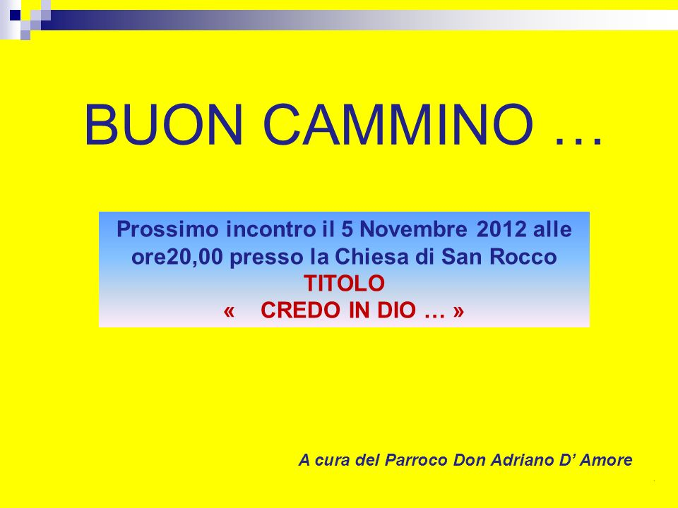 BUON CAMMINO … A cura del Parroco Don Adriano D Amore. Prossimo incontro il 5 Novembre 2012 alle ore20,00 presso la Chiesa di San Rocco TITOLO « CREDO