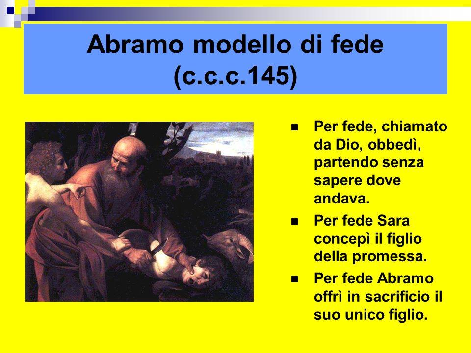 Abramo modello di fede (c.c.c.145) Per fede, chiamato da Dio, obbedì, partendo senza sapere dove andava. Per fede Sara concepì il figlio della promess