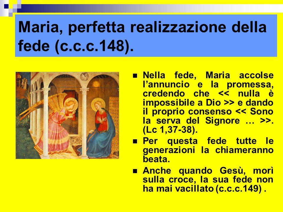 Maria, perfetta realizzazione della fede (c.c.c.148). Nella fede, Maria accolse lannuncio e la promessa, credendo che > e dando il proprio consenso >.