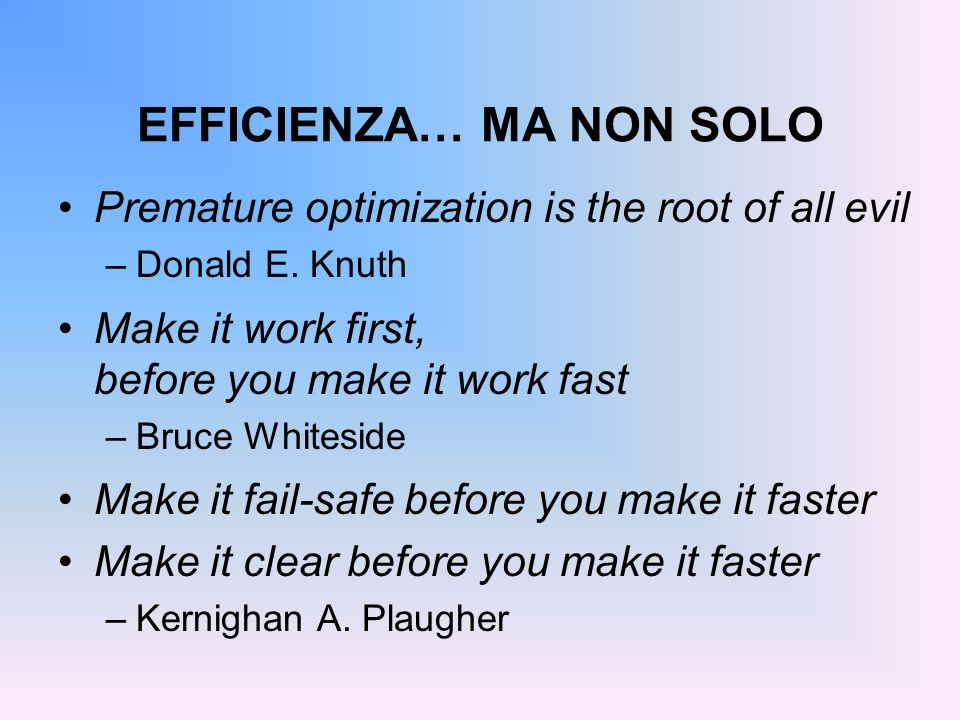 EFFICIENZA… MA NON SOLO Premature optimization is the root of all evil –Donald E. Knuth Make it work first, before you make it work fast –Bruce Whites