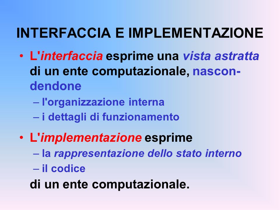 INTERFACCIA E IMPLEMENTAZIONE L interfaccia esprime una vista astratta di un ente computazionale, nascon- dendone –l organizzazione interna –i dettagli di funzionamento L implementazione esprime –la rappresentazione dello stato interno –il codice di un ente computazionale.