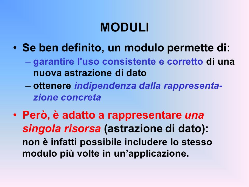 MODULI Se ben definito, un modulo permette di: –garantire l'uso consistente e corretto di una nuova astrazione di dato –ottenere indipendenza dalla ra