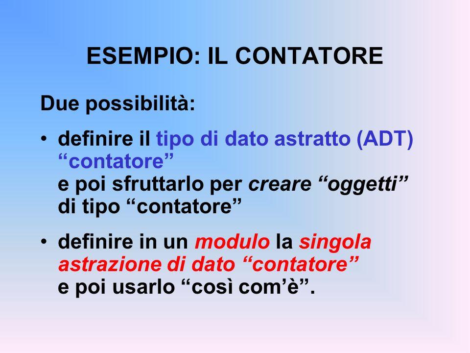 ESEMPIO: IL CONTATORE Due possibilità: definire il tipo di dato astratto (ADT) contatore e poi sfruttarlo per creare oggetti di tipo contatore definire in un modulo la singola astrazione di dato contatore e poi usarlo così comè.