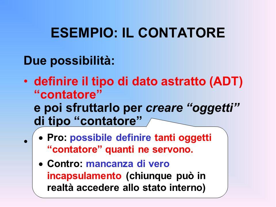 ESEMPIO: IL CONTATORE Due possibilità: definire il tipo di dato astratto (ADT) contatore e poi sfruttarlo per creare oggetti di tipo contatore definir