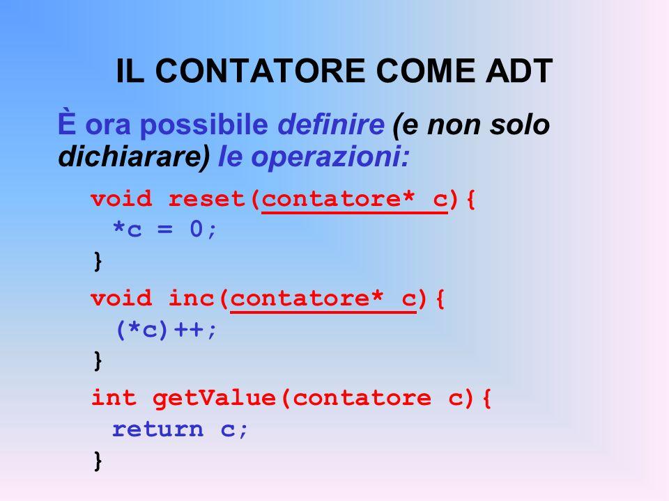 IL CONTATORE COME ADT È ora possibile definire (e non solo dichiarare) le operazioni: void reset(contatore* c){ *c = 0; } void inc(contatore* c){ (*c)++; } int getValue(contatore c){ return c; }