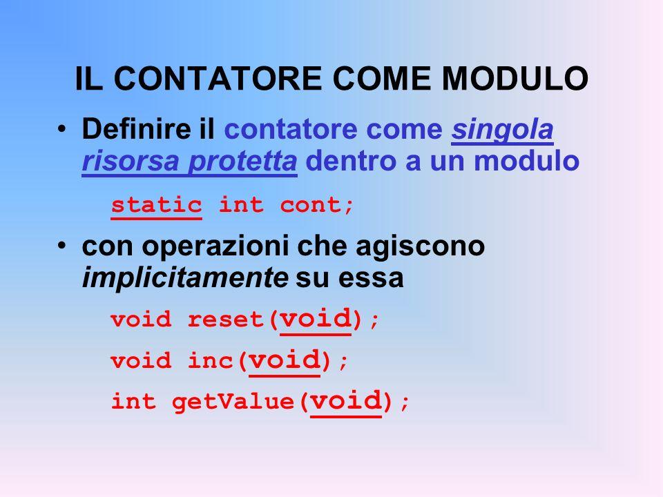 IL CONTATORE COME MODULO Definire il contatore come singola risorsa protetta dentro a un modulo static int cont; con operazioni che agiscono implicitamente su essa void reset( void ); void inc( void ); int getValue( void );