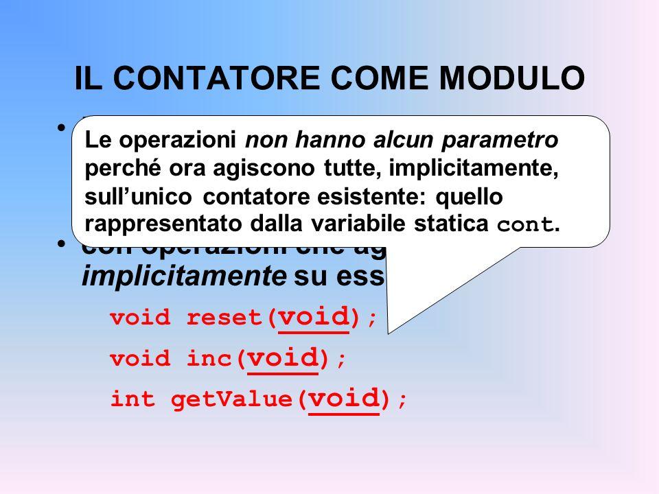 IL CONTATORE COME MODULO Definire il contatore come singola risorsa dentro a un modulo static int cont; con operazioni che agiscono implicitamente su essa void reset( void ); void inc( void ); int getValue( void ); Le operazioni non hanno alcun parametro perché ora agiscono tutte, implicitamente, sullunico contatore esistente: quello rappresentato dalla variabile statica cont.