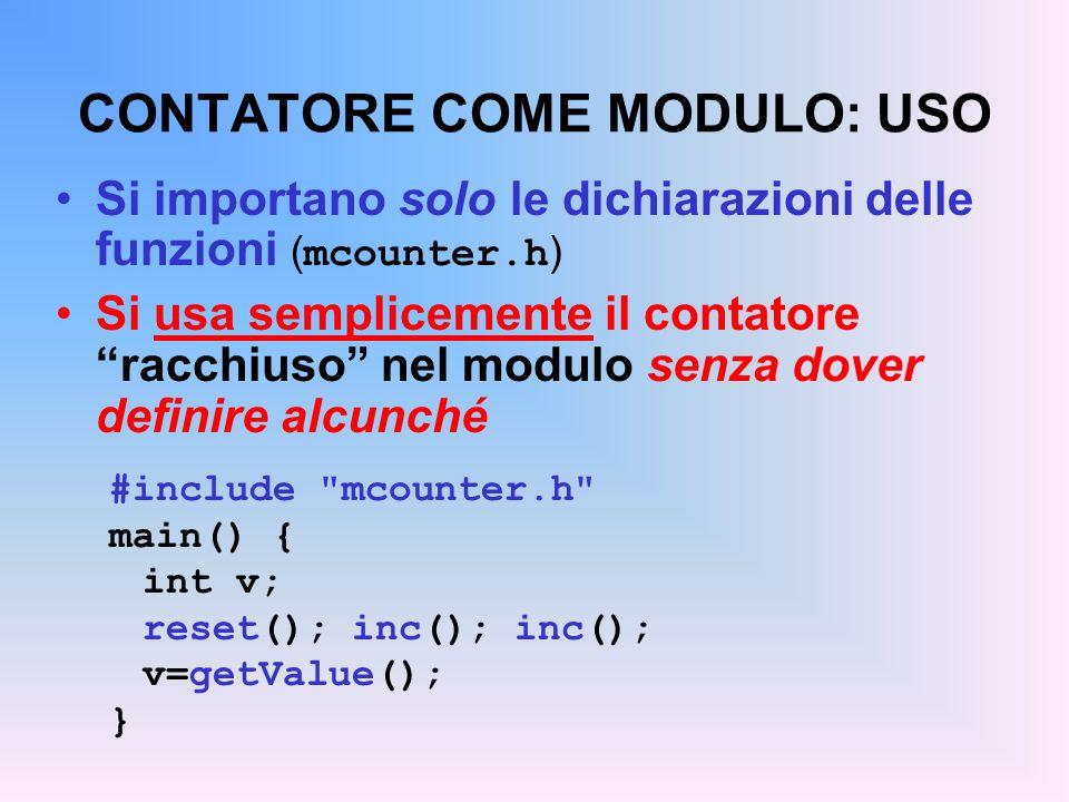 CONTATORE COME MODULO: USO Si importano solo le dichiarazioni delle funzioni ( mcounter.h ) Si usa semplicemente il contatore racchiuso nel modulo senza dover definire alcunché #include mcounter.h main() { int v; reset(); inc(); inc(); v=getValue(); }