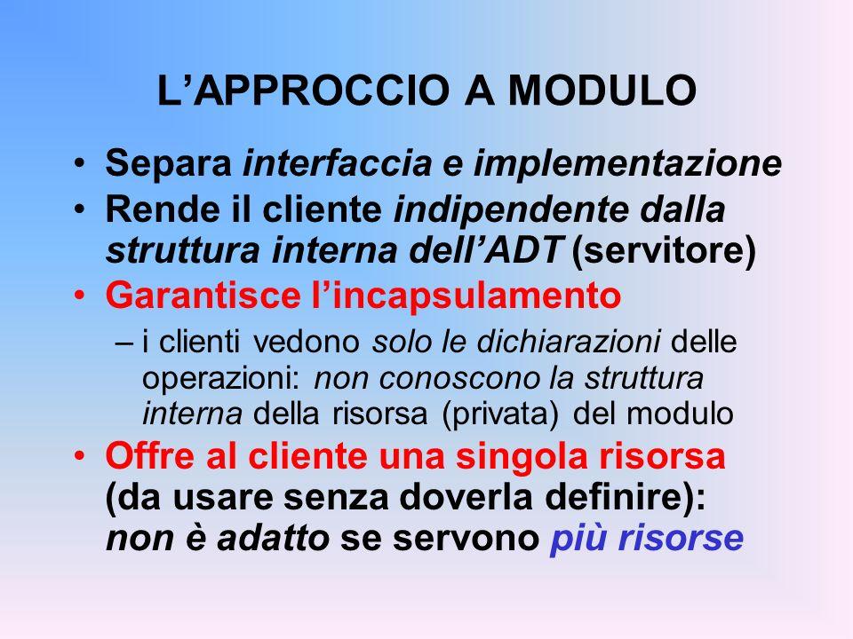 LAPPROCCIO A MODULO Separa interfaccia e implementazione Rende il cliente indipendente dalla struttura interna dellADT (servitore) Garantisce lincapsu