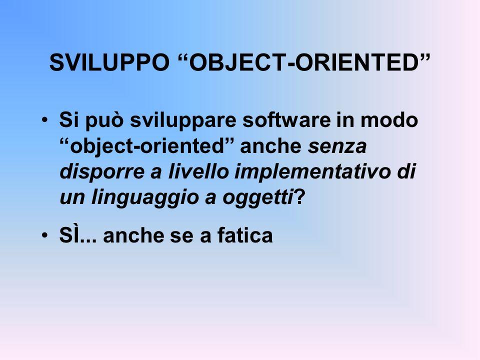 SVILUPPO OBJECT-ORIENTED Si può sviluppare software in modo object-oriented anche senza disporre a livello implementativo di un linguaggio a oggetti.