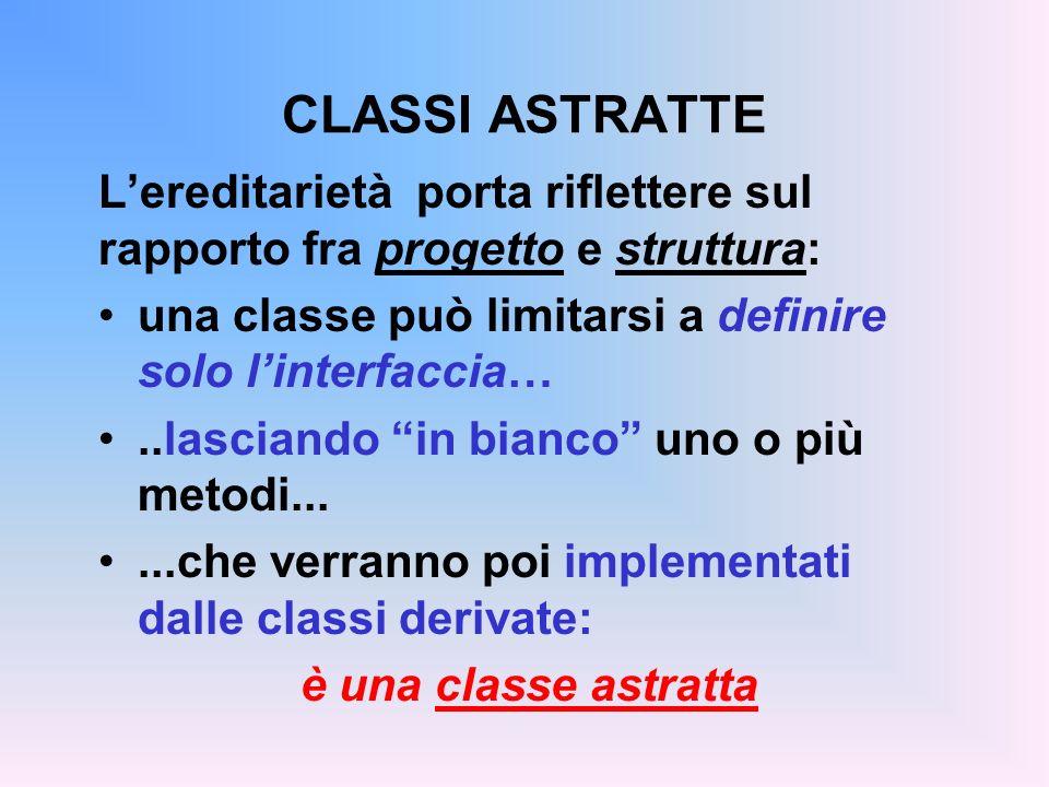 CLASSI ASTRATTE Una classe astratta: fattorizza, dichiarandole, operazioni comuni a tutte le sue sottoclassi…...