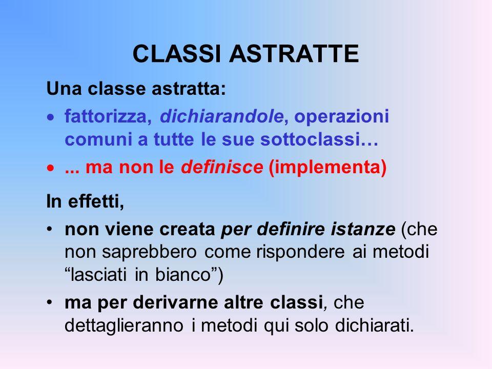 CLASSI ASTRATTE: ESEMPIO public abstract class Animale { public abstract String verso(); public abstract String si_muove(); public abstract String vive();...