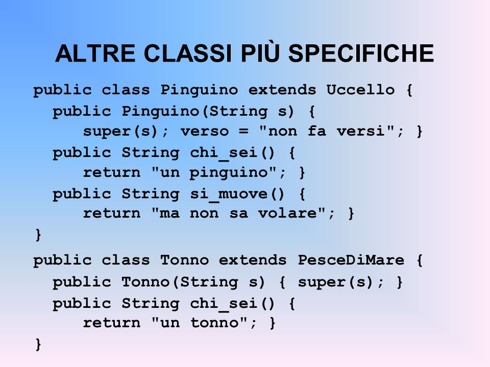 ALTRE CLASSI PIÙ SPECIFICHE public class Pinguino extends Uccello { public Pinguino(String s) { super(s);verso =