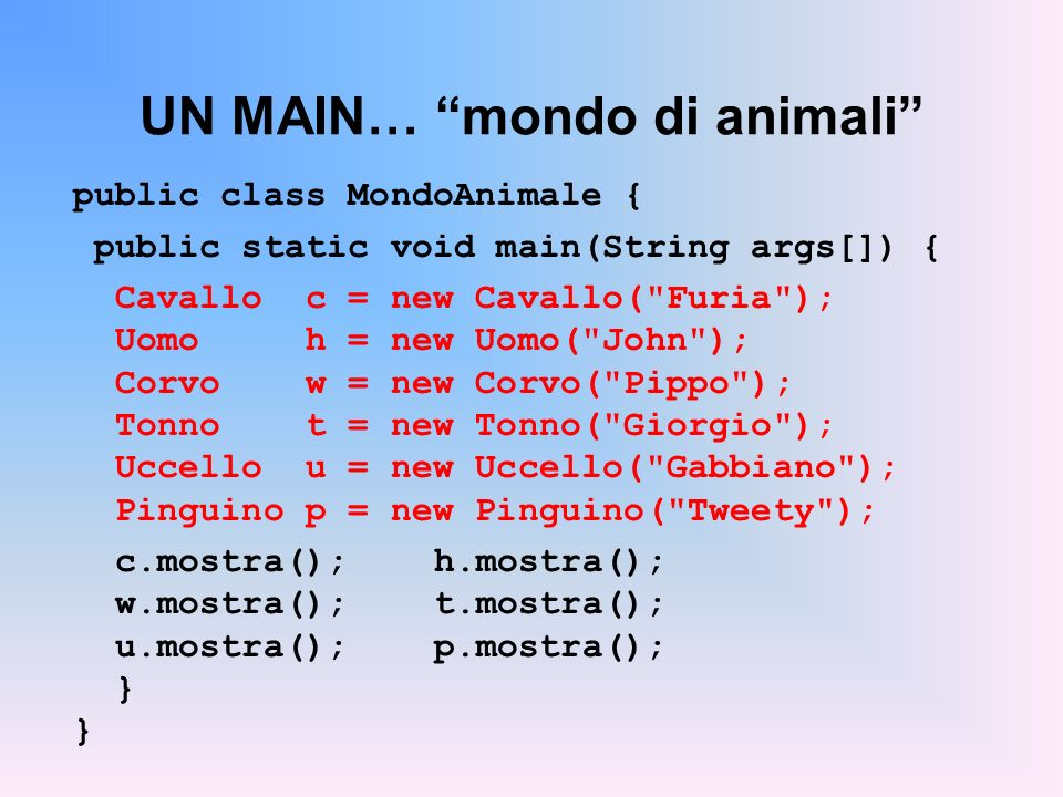 UN MAIN… mondo di animali public class MondoAnimale { public static void main(String args[]) { Cavallo c = new Cavallo(