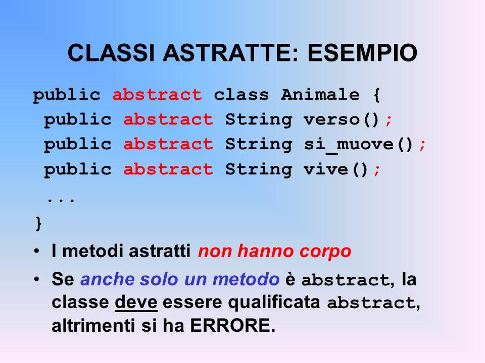 UN MAIN… mondo di animali public class MondoAnimale { public static void main(String args[]) { Cavallo c = new Cavallo( Furia ); Uomo h = new Uomo( John ); Corvo w = new Corvo( Pippo ); Tonno t = new Tonno( Giorgio ); Uccello u = new Uccello( Gabbiano ); Pinguino p = new Pinguino( Tweety ); c.mostra(); h.mostra(); w.mostra(); t.mostra(); u.mostra(); p.mostra(); }