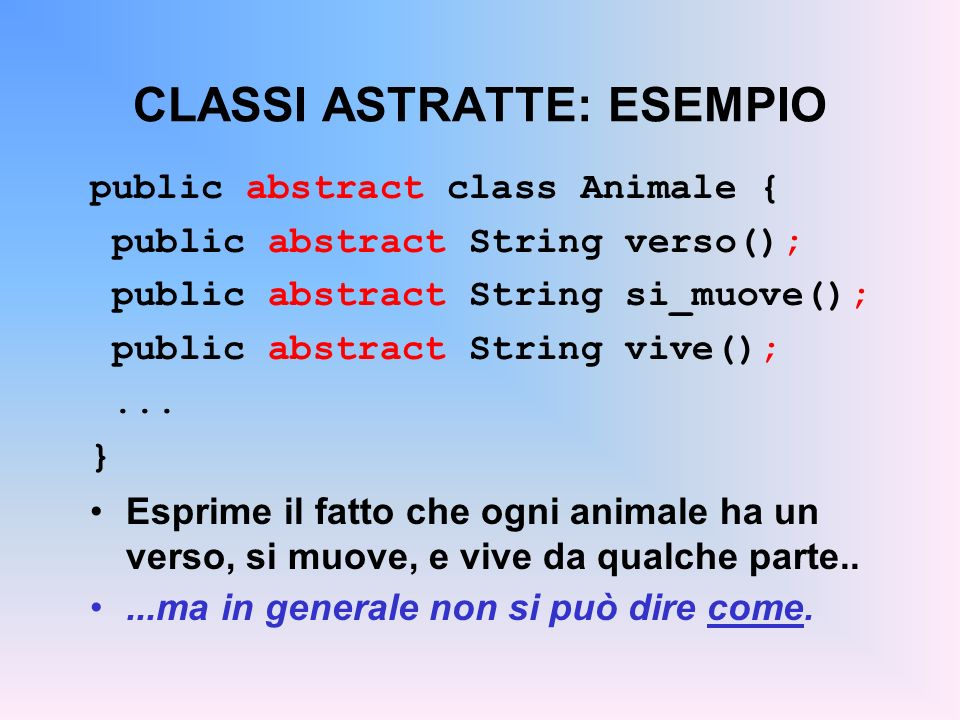 CLASSI ASTRATTE: ESEMPIO public abstract class AnimaleTerrestre extends Animale { public String vive() { // era abstract return sulla terraferma ; }...