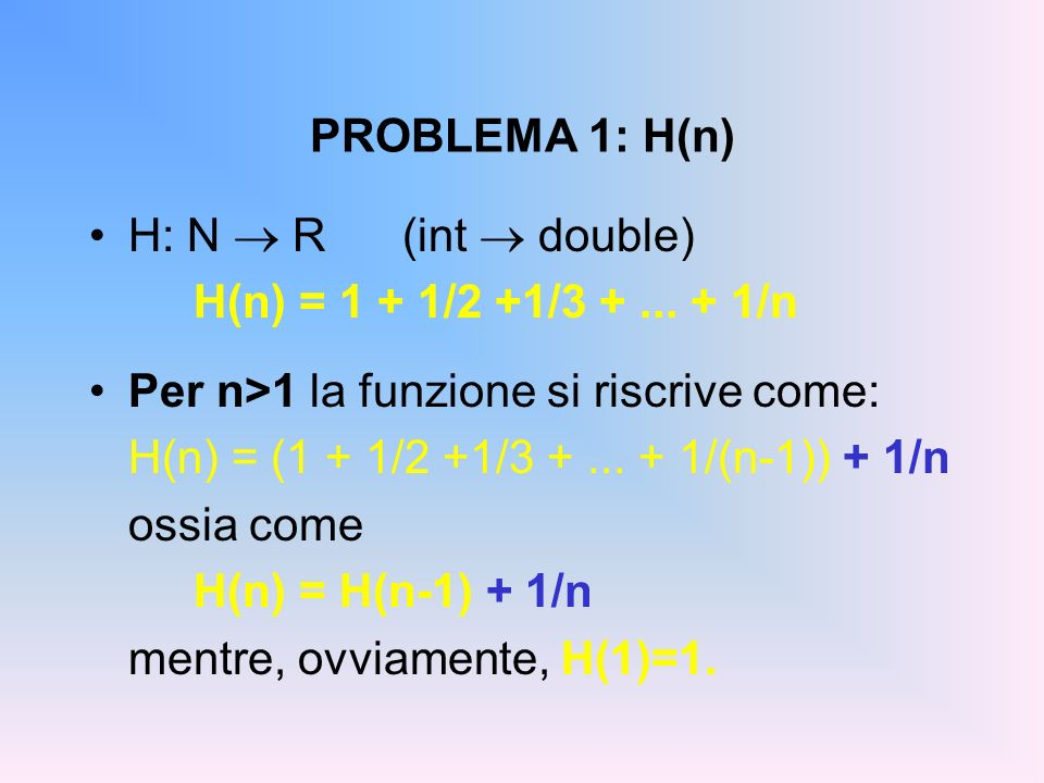 PROBLEMA 1: H(n) H: N R(int double) H(n) = 1 + 1/2 +1/3 +... + 1/n Per n>1 la funzione si riscrive come: H(n) = (1 + 1/2 +1/3 +... + 1/(n-1)) + 1/n os