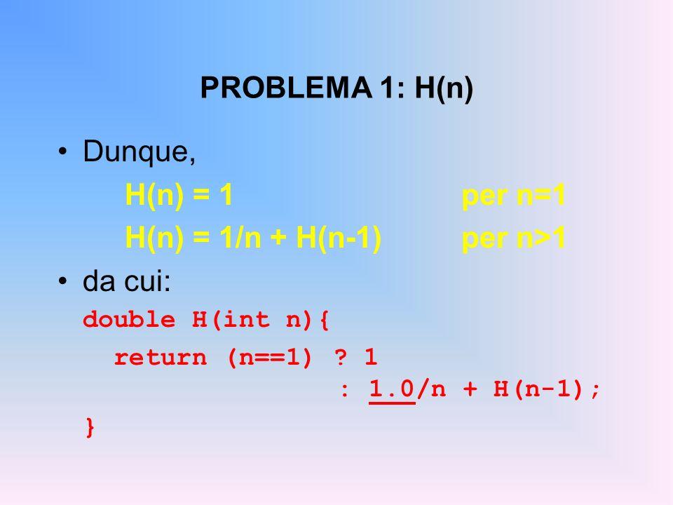 PROBLEMA 1: H(n) Dunque, H(n) = 1per n=1 H(n) = 1/n + H(n-1)per n>1 da cui: double H(int n){ return (n==1) ? 1 : 1.0/n + H(n-1); }
