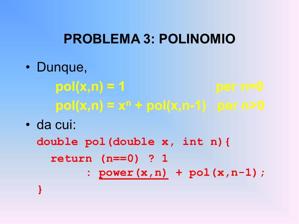 PROBLEMA 3: POLINOMIO Dunque, pol(x,n) = 1 per n=0 pol(x,n) = x n + pol(x,n-1) per n>0 da cui: double pol(double x, int n){ return (n==0) .