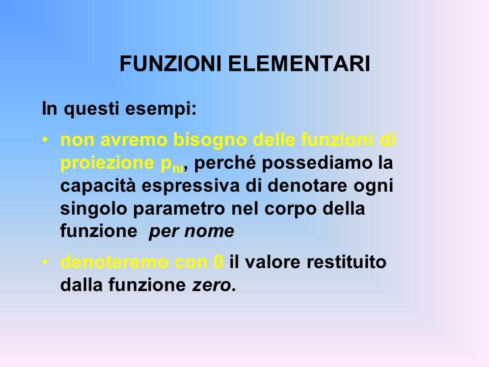 FUNZIONI ELEMENTARI In questi esempi: non avremo bisogno delle funzioni di proiezione p ni, perché possediamo la capacità espressiva di denotare ogni singolo parametro nel corpo della funzione per nome denoteremo con 0 il valore restituito dalla funzione zero.