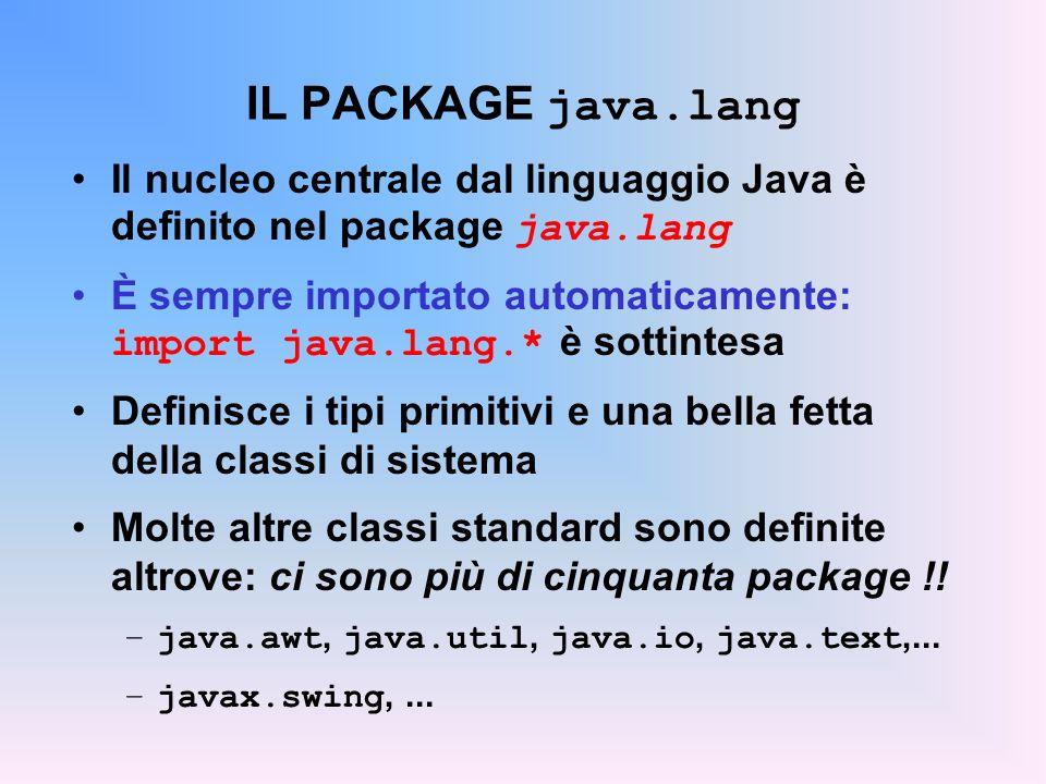 IL PACKAGE java.lang Il nucleo centrale dal linguaggio Java è definito nel package java.lang È sempre importato automaticamente: import java.lang.* è sottintesa Definisce i tipi primitivi e una bella fetta della classi di sistema Molte altre classi standard sono definite altrove: ci sono più di cinquanta package !.