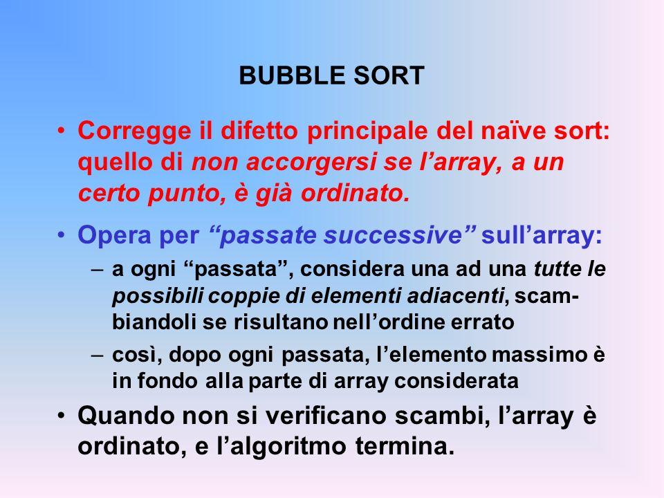 BUBBLE SORT Corregge il difetto principale del naïve sort: quello di non accorgersi se larray, a un certo punto, è già ordinato.
