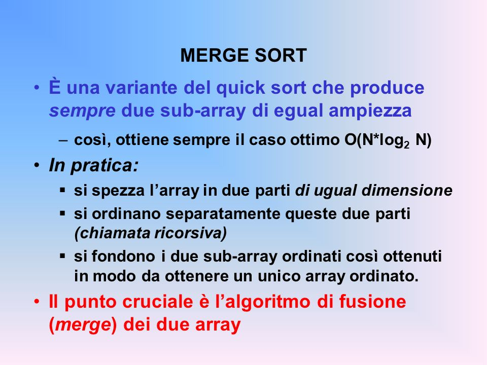 MERGE SORT È una variante del quick sort che produce sempre due sub-array di egual ampiezza –così, ottiene sempre il caso ottimo O(N*log 2 N) In pratica: si spezza larray in due parti di ugual dimensione si ordinano separatamente queste due parti (chiamata ricorsiva) si fondono i due sub-array ordinati così ottenuti in modo da ottenere un unico array ordinato.