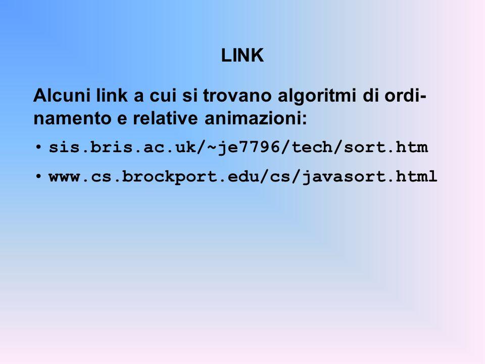LINK Alcuni link a cui si trovano algoritmi di ordi- namento e relative animazioni: sis.bris.ac.uk/~je7796/tech/sort.htm www.cs.brockport.edu/cs/javasort.html