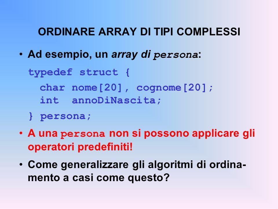 ORDINARE ARRAY DI TIPI COMPLESSI Ad esempio, un array di persona : typedef struct { char nome[20], cognome[20]; int annoDiNascita; } persona; A una persona non si possono applicare gli operatori predefiniti.