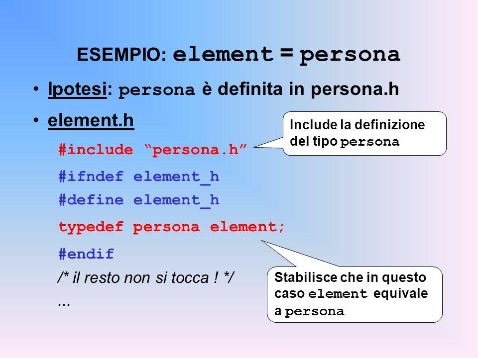 ESEMPIO: element = persona Ipotesi: persona è definita in persona.h element.h #include persona.h #ifndef element_h #define element_h typedef persona element; #endif /* il resto non si tocca .
