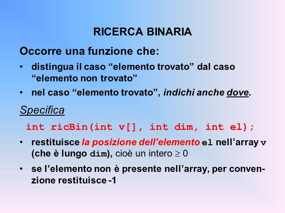 RICERCA BINARIA Occorre una funzione che: distingua il caso elemento trovato dal caso elemento non trovato nel caso elemento trovato, indichi anche dove.