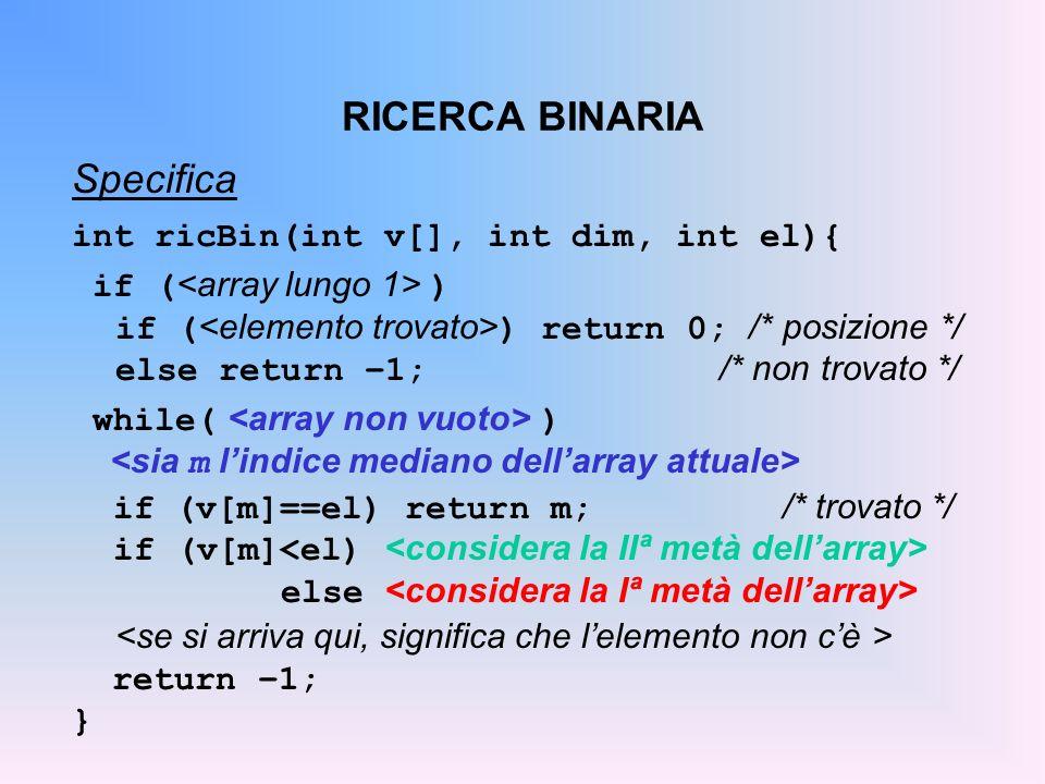 RICERCA BINARIA Specifica int ricBin(int v[], int dim, int el){ if ( ) if ( ) return 0; /* posizione */ else return –1; /* non trovato */ while( ) if (v[m]==el) return m; /* trovato */ if (v[m] else return –1; }