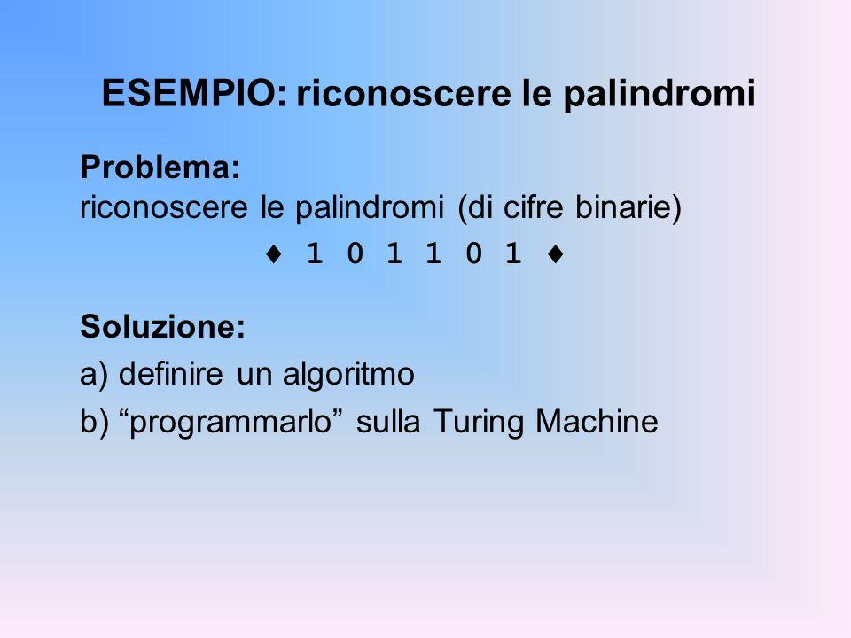 ESEMPIO: riconoscere le palindromi Problema: riconoscere le palindromi (di cifre binarie) 1 0 1 1 0 1 Soluzione: a) definire un algoritmo b) programma