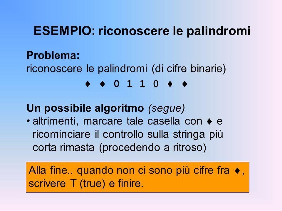 ESEMPIO: riconoscere le palindromi Problema: riconoscere le palindromi (di cifre binarie) 0 1 1 0 Un possibile algoritmo (segue) altrimenti, marcare t