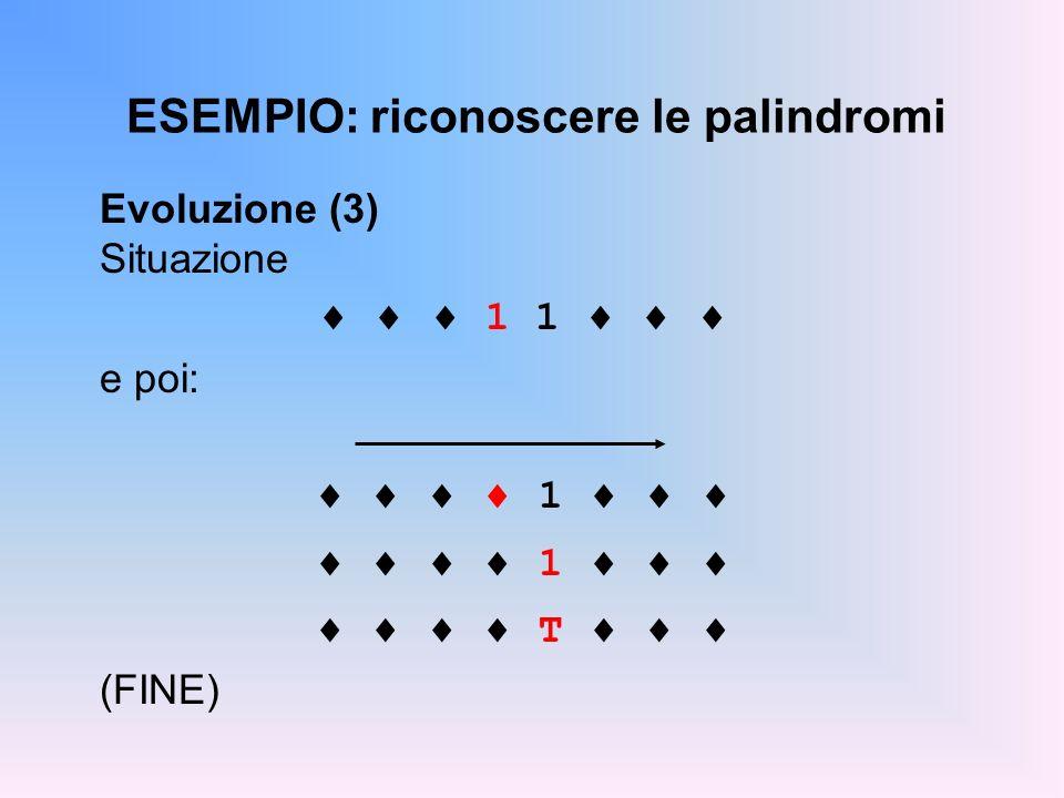 ESEMPIO: riconoscere le palindromi Evoluzione (3) Situazione 1 1 e poi: 1 T (FINE)