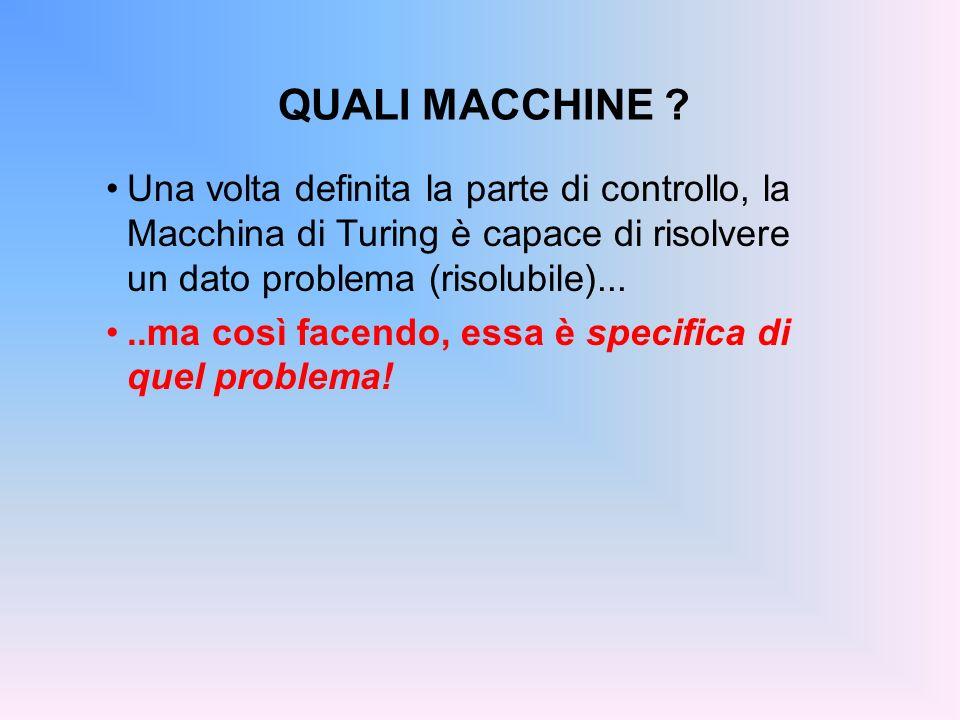 QUALI MACCHINE ? Una volta definita la parte di controllo, la Macchina di Turing è capace di risolvere un dato problema (risolubile).....ma così facen