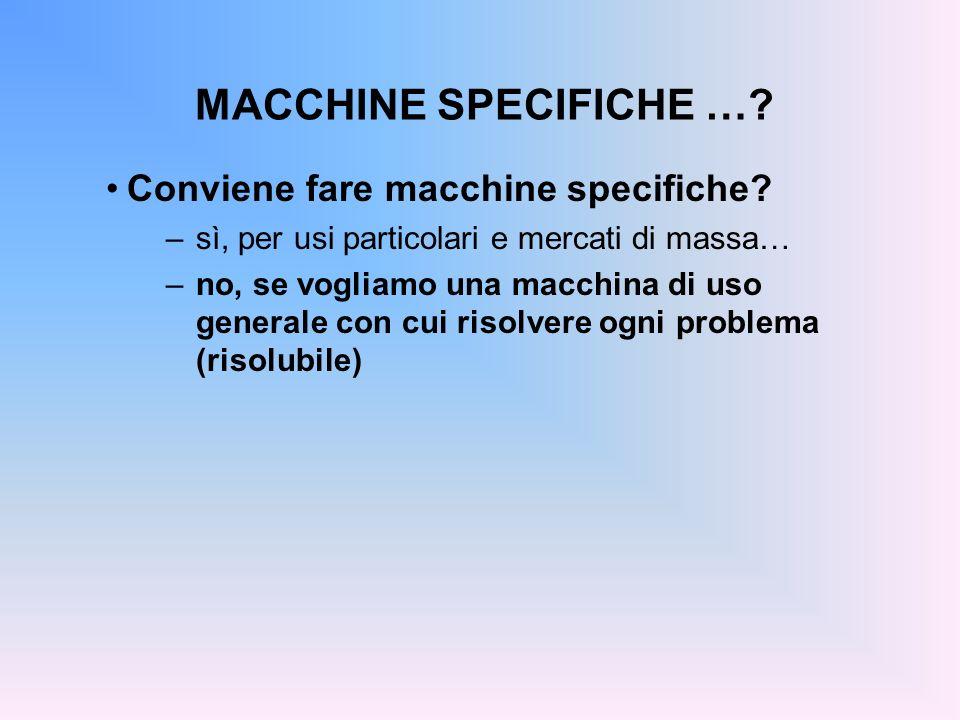 MACCHINE SPECIFICHE …? Conviene fare macchine specifiche? –sì, per usi particolari e mercati di massa… –no, se vogliamo una macchina di uso generale c