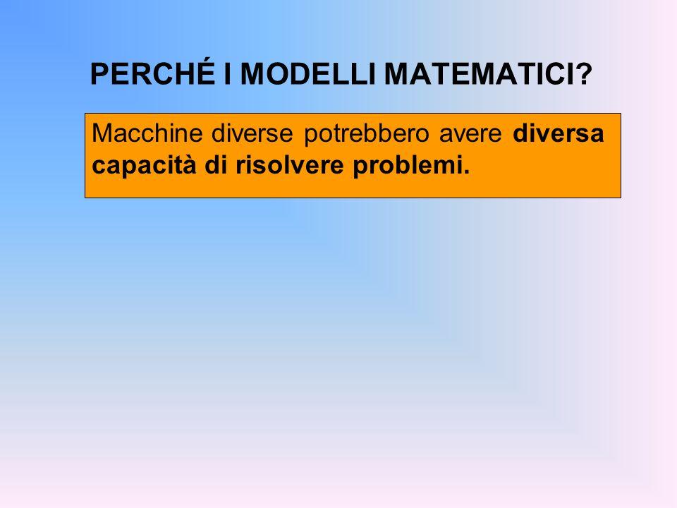 PERCHÉ I MODELLI MATEMATICI? Macchine diverse potrebbero avere diversa capacità di risolvere problemi.