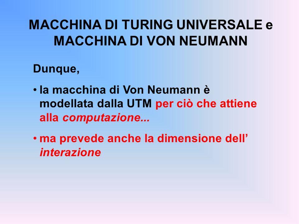 MACCHINA DI TURING UNIVERSALE e MACCHINA DI VON NEUMANN Dunque, la macchina di Von Neumann è modellata dalla UTM per ciò che attiene alla computazione