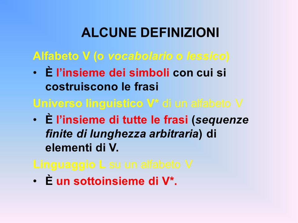ALCUNE DEFINIZIONI Alfabeto V (o vocabolario o lessico) È linsieme dei simboli con cui si costruiscono le frasi Universo linguistico V* di un alfabeto